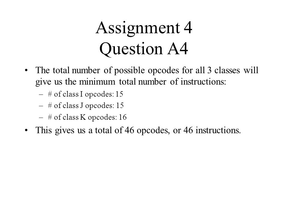 Assignment 4 Question A4 The total number of possible opcodes for all 3 classes will give us the minimum total number of instructions: