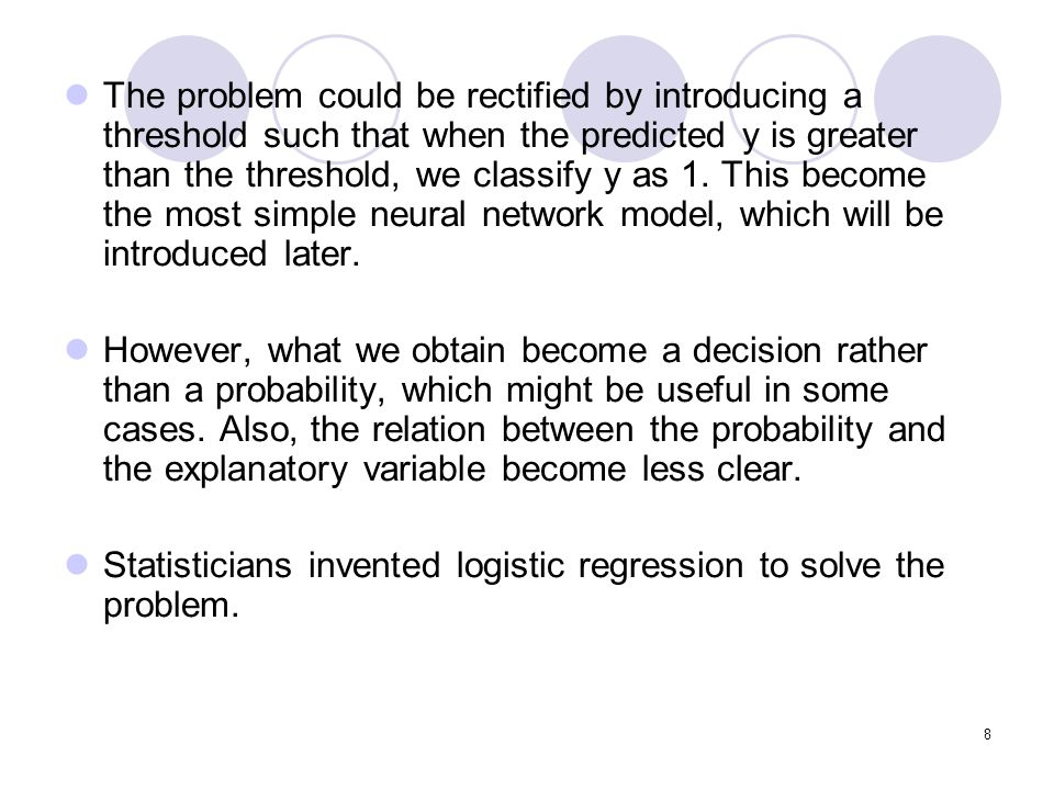 The problem could be rectified by introducing a threshold such that when the predicted y is greater than the threshold, we classify y as 1. This become the most simple neural network model, which will be introduced later.