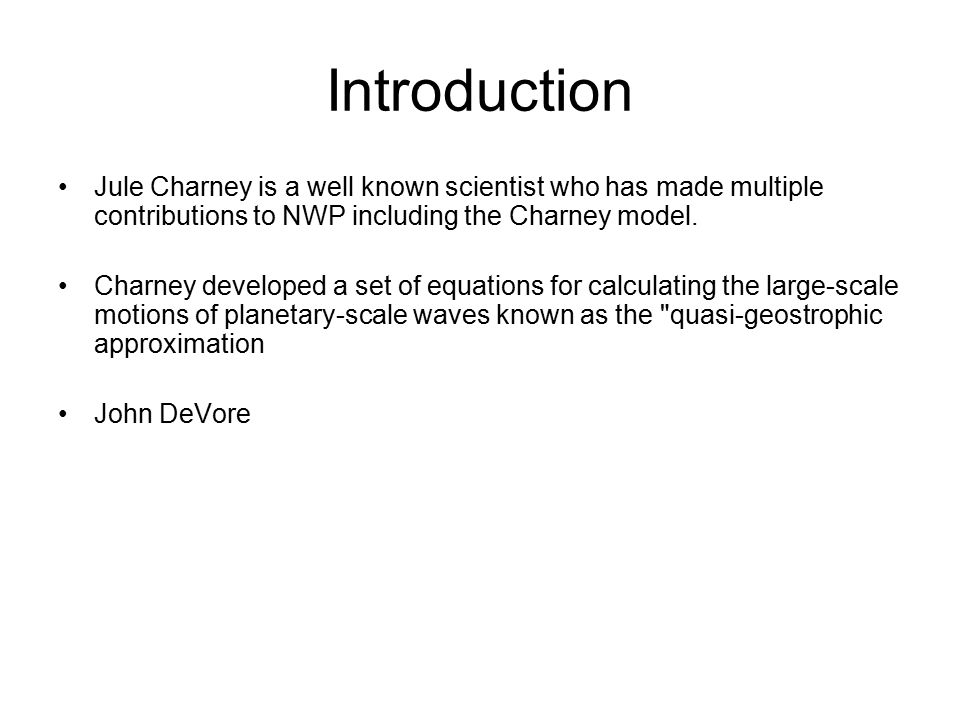 Introduction Jule Charney is a well known scientist who has made multiple contributions to NWP including the Charney model.