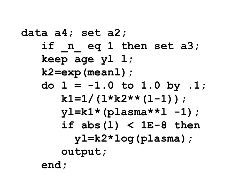 data a4; set a2; if _n_ eq 1 then set a3; keep age yl l; k2=exp(meanl); do l = -1.0 to 1.0 by .1;