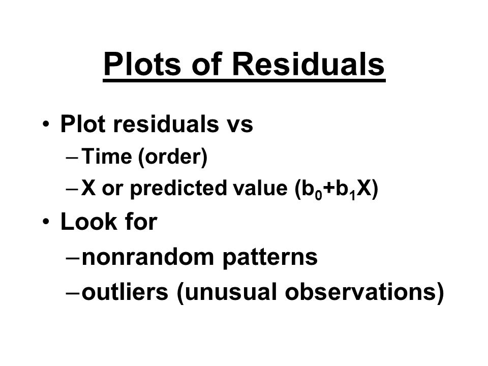 Plots of Residuals Plot residuals vs Look for nonrandom patterns