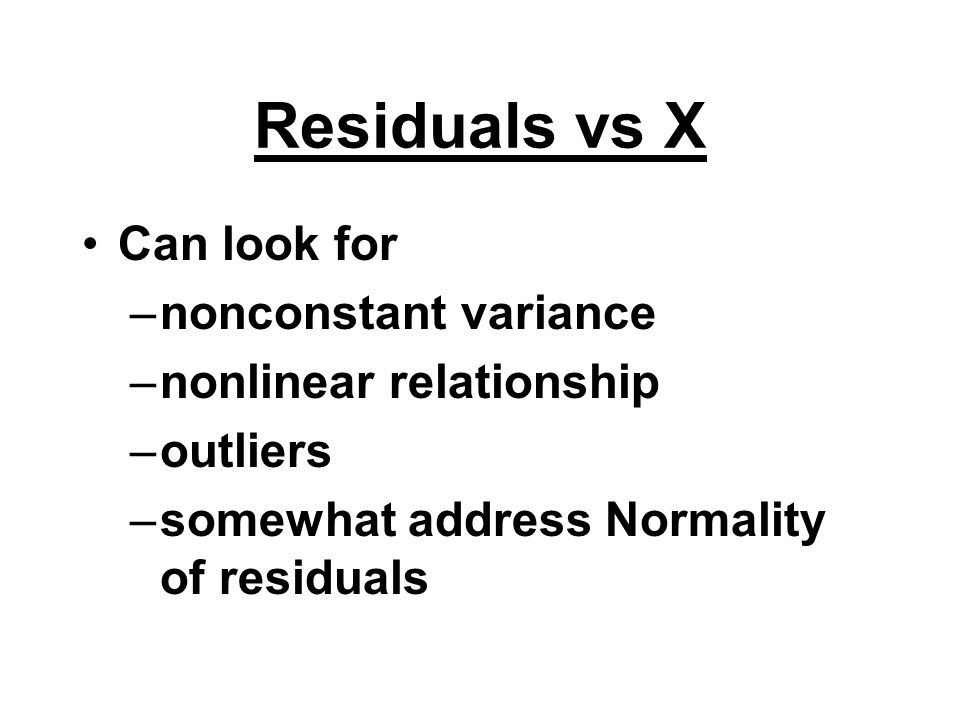 Residuals vs X Can look for nonconstant variance
