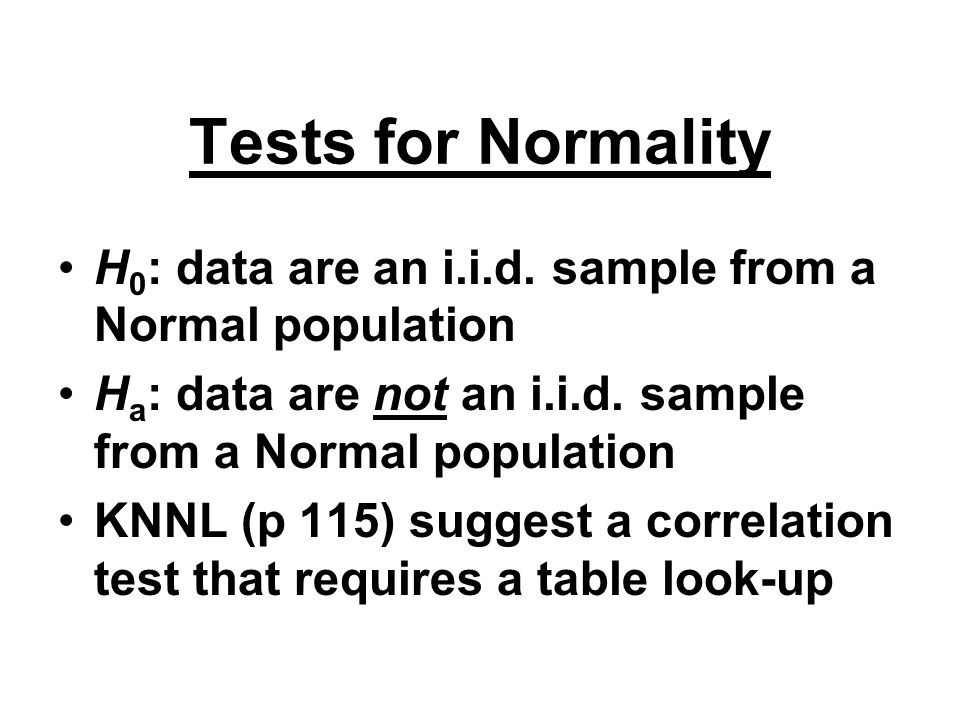 Tests for Normality H0: data are an i.i.d. sample from a Normal population. Ha: data are not an i.i.d. sample from a Normal population.