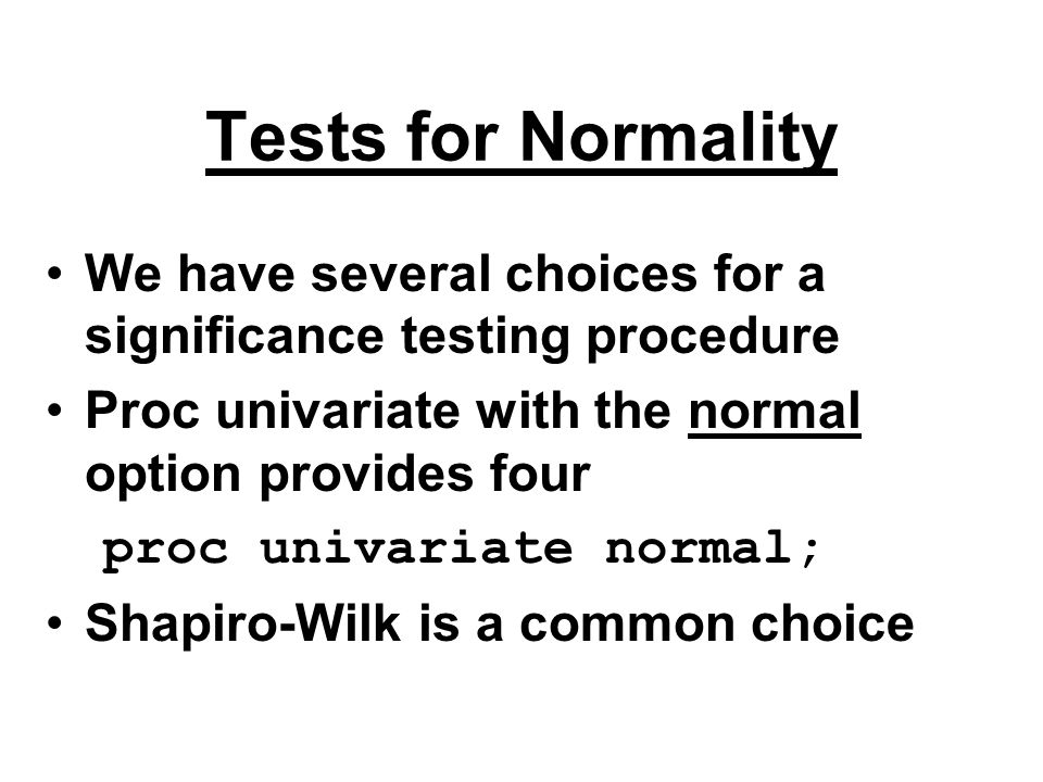 Tests for Normality We have several choices for a significance testing procedure. Proc univariate with the normal option provides four.