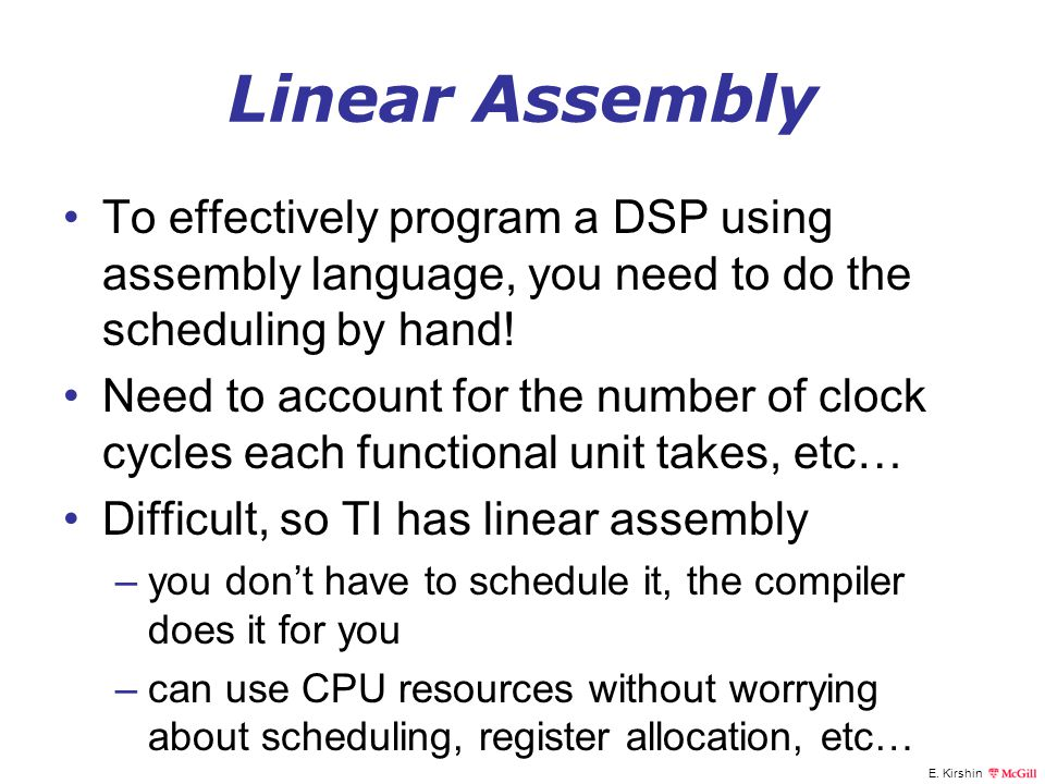 Linear Assembly To effectively program a DSP using assembly language, you need to do the scheduling by hand!