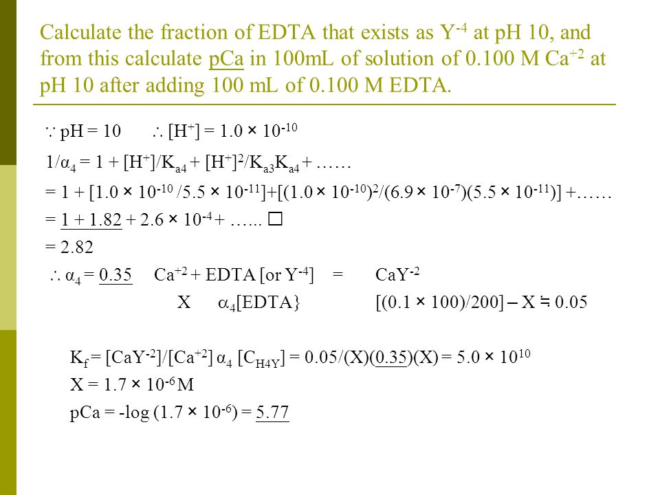 Calculate the fraction of EDTA that exists as Y-4 at pH 10, and from this calculate pCa in 100mL of solution of 0.100 M Ca+2 at pH 10 after adding 100 mL of 0.100 M EDTA.