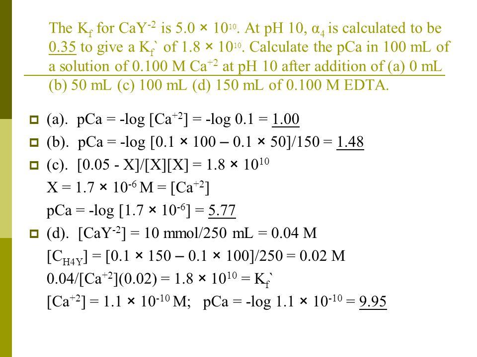 The Kf for CaY-2 is 5. 0 × 1010. At pH 10, α4 is calculated to be 0