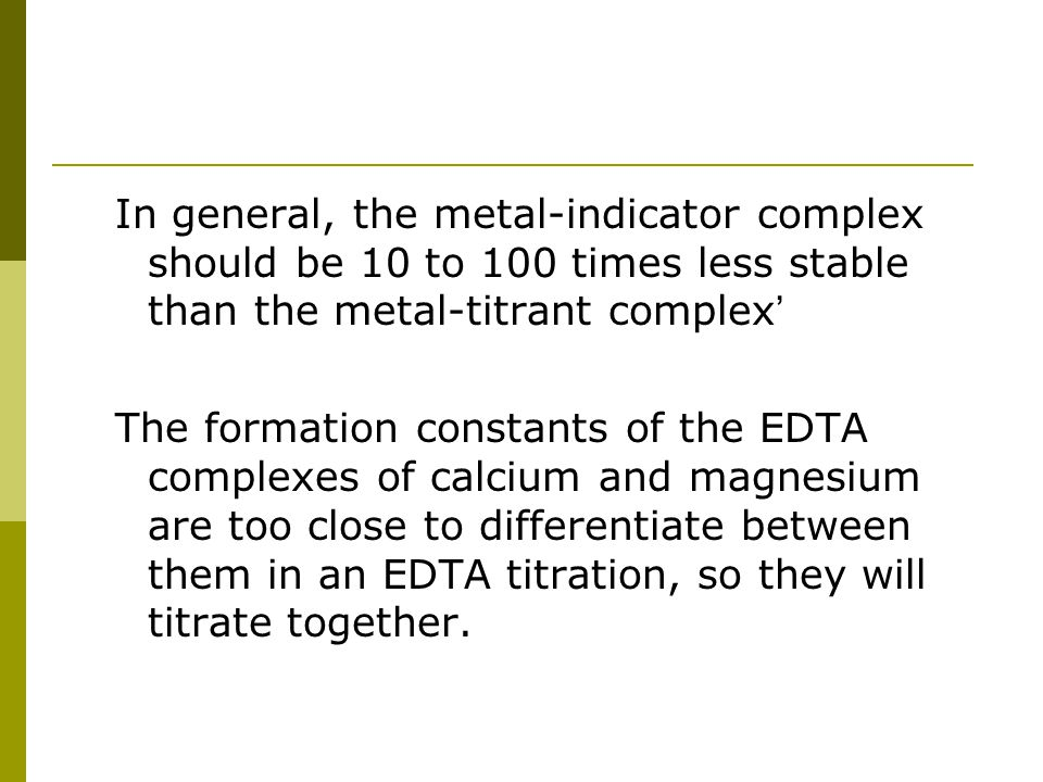 In general, the metal-indicator complex should be 10 to 100 times less stable than the metal-titrant complex'