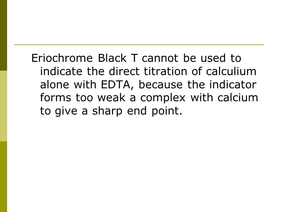 Eriochrome Black T cannot be used to indicate the direct titration of calculium alone with EDTA, because the indicator forms too weak a complex with calcium to give a sharp end point.