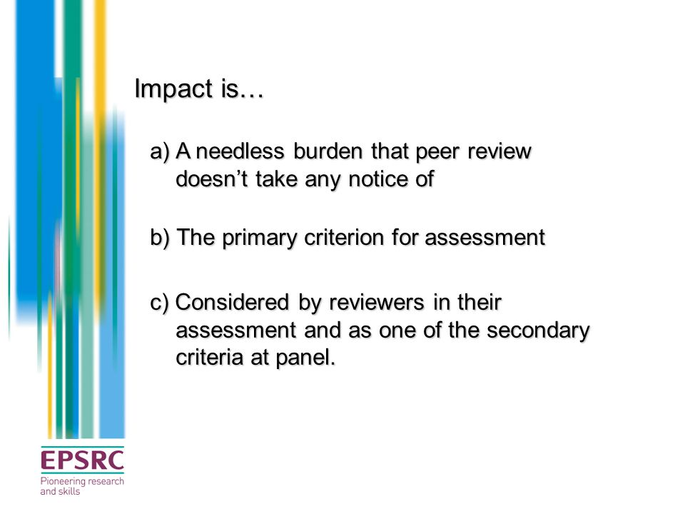 Impact is… a) A needless burden that peer review doesn't take any notice of. b) The primary criterion for assessment.