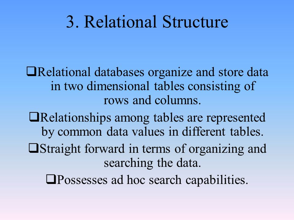 3. Relational Structure Relational databases organize and store data in two dimensional tables consisting of rows and columns.