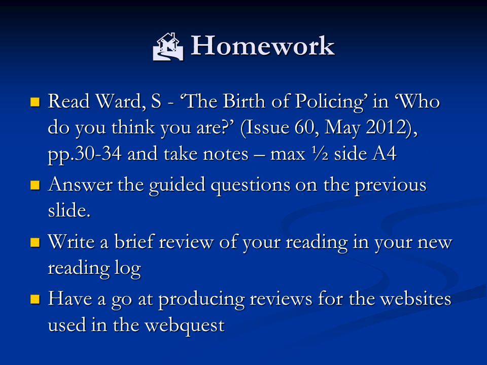  Homework Read Ward, S - 'The Birth of Policing' in 'Who do you think you are ' (Issue 60, May 2012), pp.30-34 and take notes – max ½ side A4.