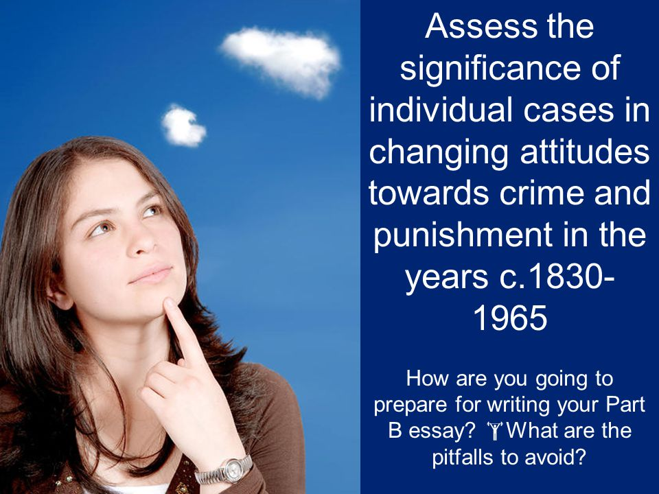 Assess the significance of individual cases in changing attitudes towards crime and punishment in the years c.1830-1965