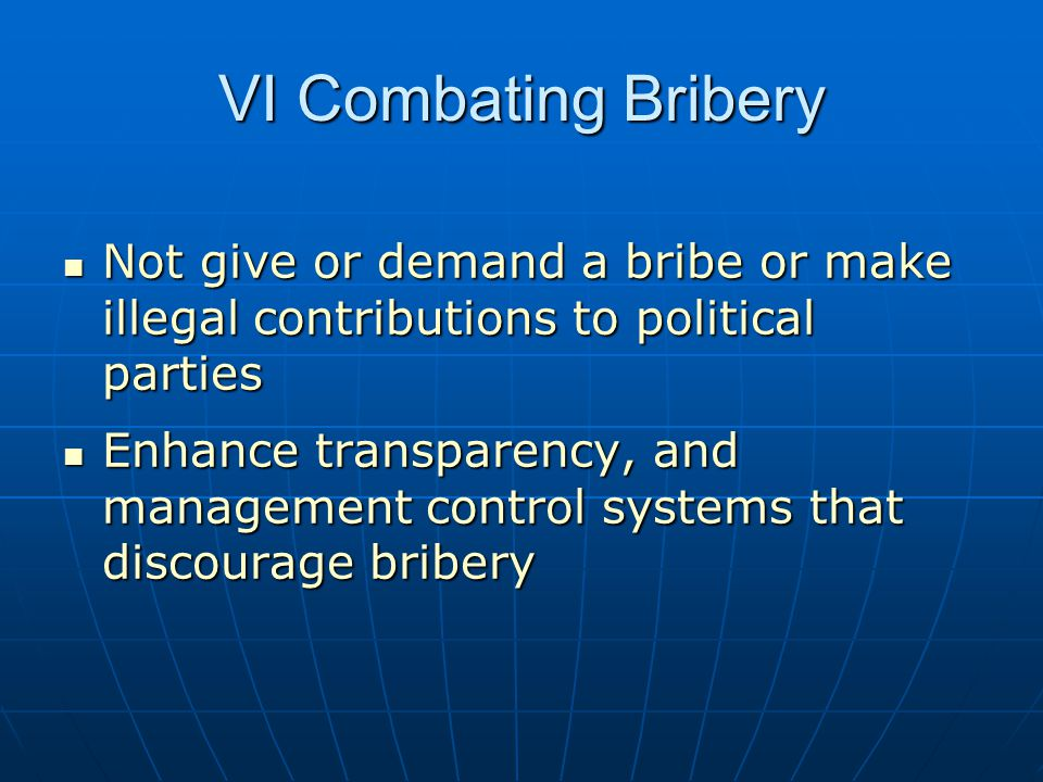 VI Combating Bribery Not give or demand a bribe or make illegal contributions to political parties.