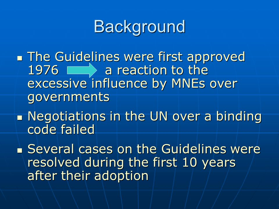 Background The Guidelines were first approved 1976 a reaction to the excessive influence by MNEs over governments.