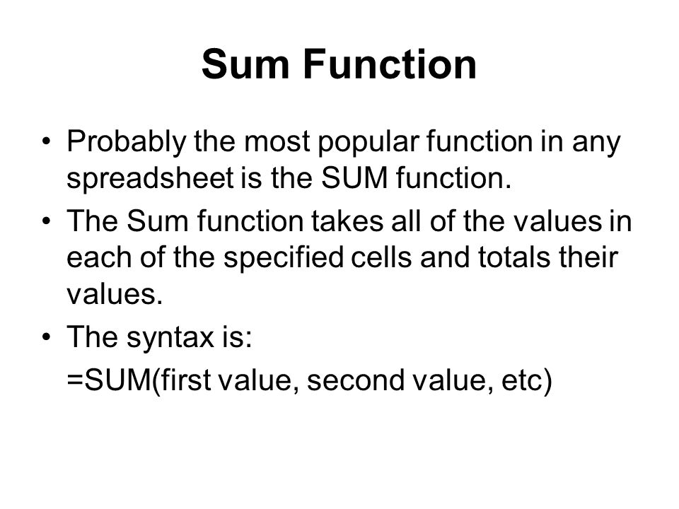 Sum Function Probably the most popular function in any spreadsheet is the SUM function.