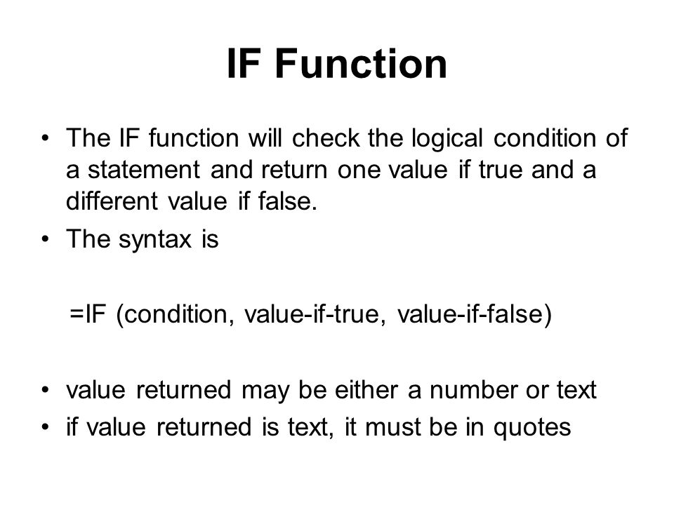 IF Function The IF function will check the logical condition of a statement and return one value if true and a different value if false.
