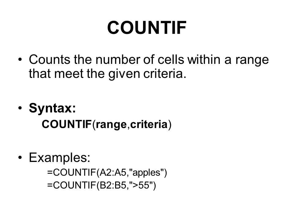 COUNTIF Counts the number of cells within a range that meet the given criteria. Syntax: COUNTIF(range,criteria)