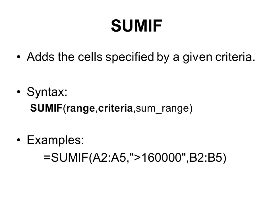 SUMIF Adds the cells specified by a given criteria. Syntax: Examples: