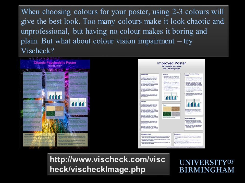 When choosing colours for your poster, using 2-3 colours will give the best look. Too many colours make it look chaotic and unprofessional, but having no colour makes it boring and plain. But what about colour vision impairment – try Vischeck