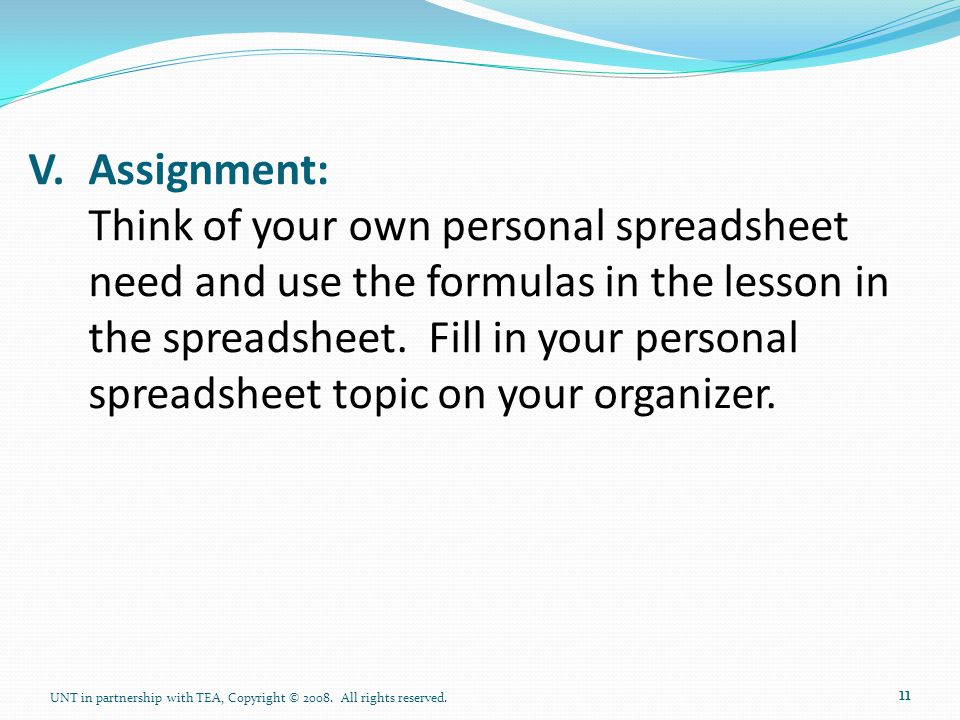 V. Assignment: Think of your own personal spreadsheet need and use the formulas in the lesson in the spreadsheet. Fill in your personal spreadsheet topic on your organizer.