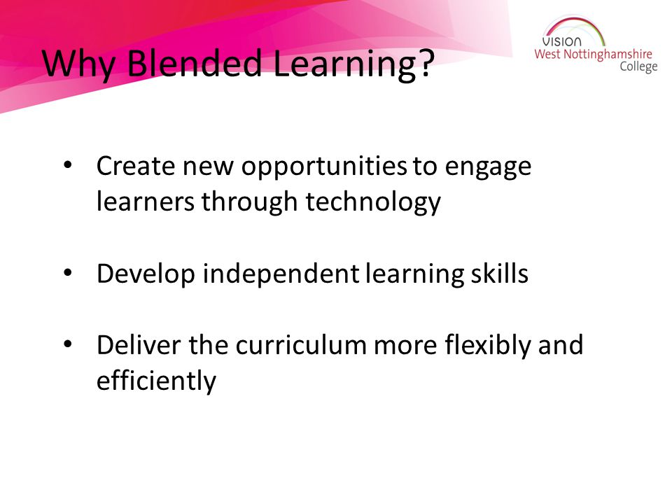 Why Blended Learning Create new opportunities to engage learners through technology. Develop independent learning skills.