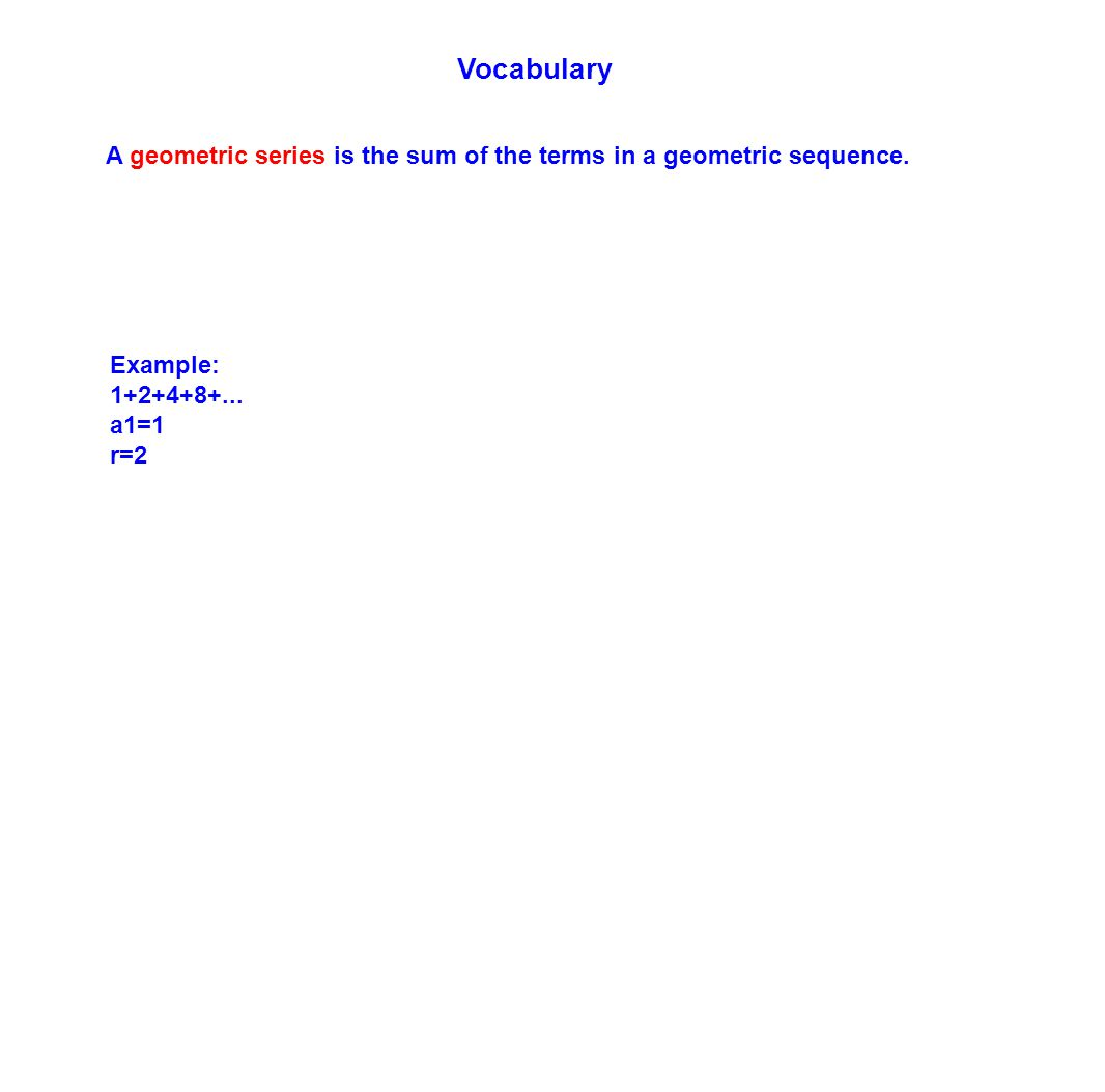 Vocabulary A geometric series is the sum of the terms in a geometric sequence. Example: 1+2+4+8+...