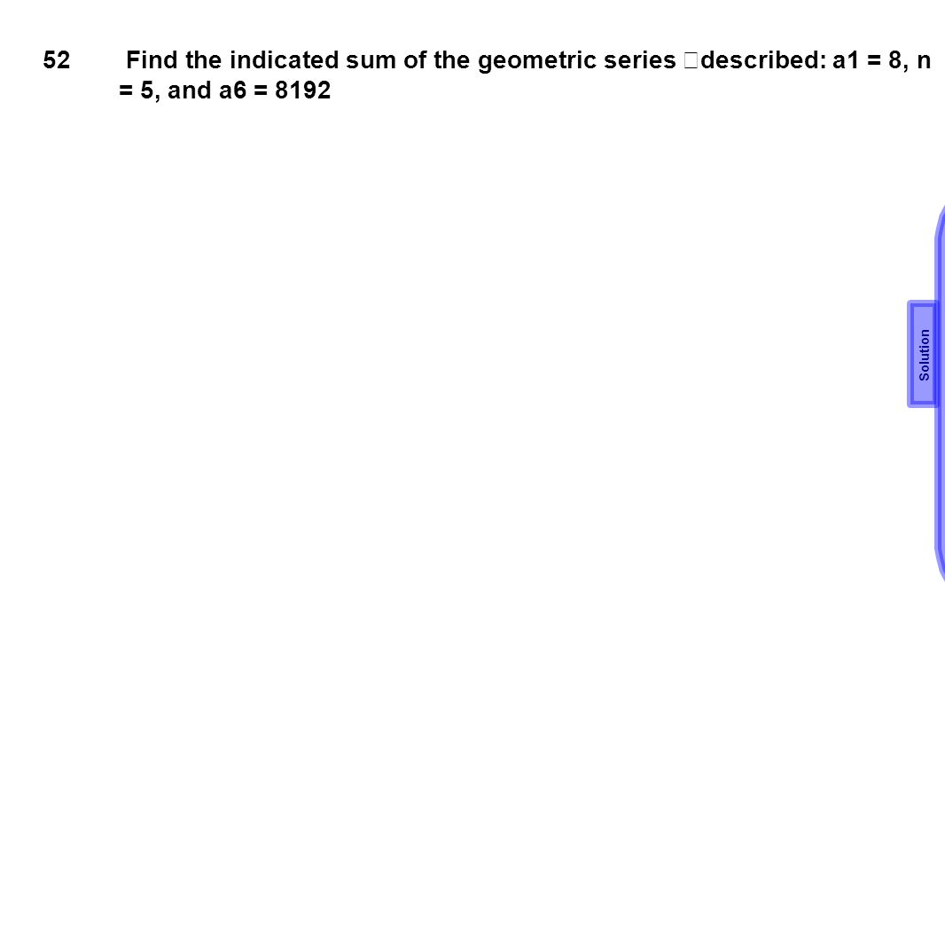 52 Find the indicated sum of the geometric series described: a1 = 8, n = 5, and a6 = 8192 Solution