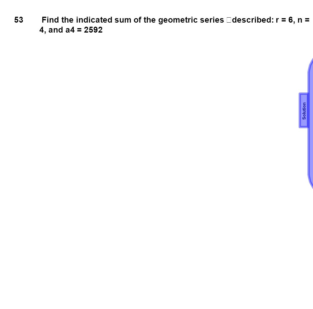 53 Find the indicated sum of the geometric series described: r = 6, n = 4, and a4 = 2592 Solution