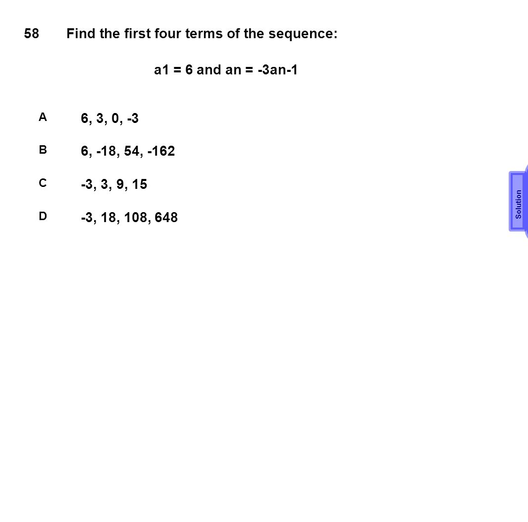 B 58 Find the first four terms of the sequence: a1 = 6 and an = -3an-1