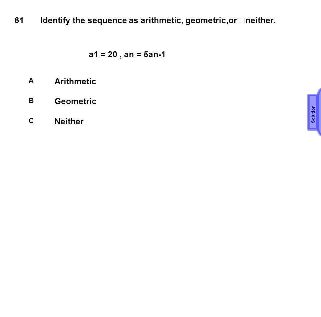 B 61 Identify the sequence as arithmetic, geometric,or neither.