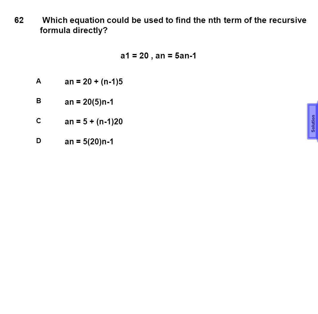 62 Which equation could be used to find the nth term of the recursive formula directly a1 = 20 , an = 5an-1.