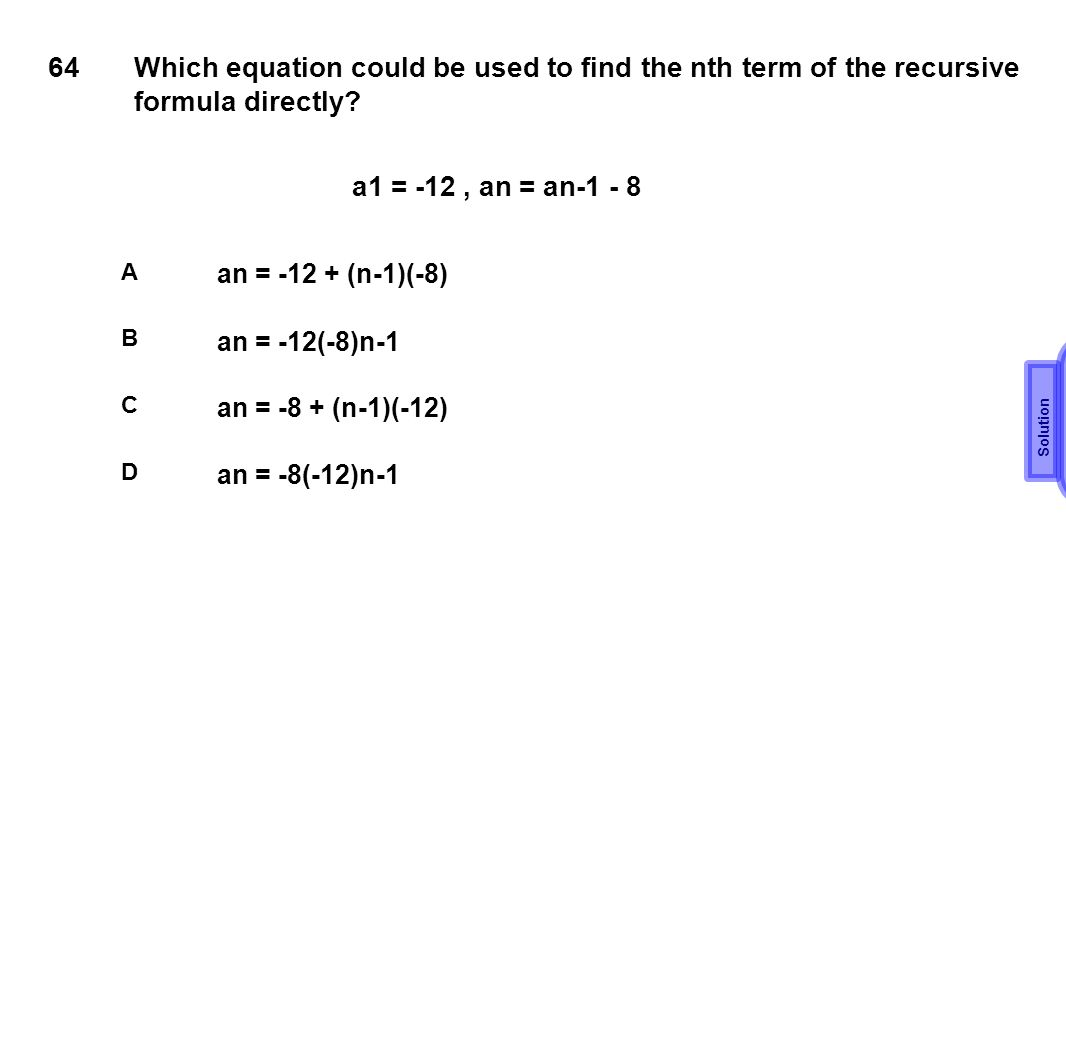 64 Which equation could be used to find the nth term of the recursive formula directly a1 = -12 , an = an-1 - 8.
