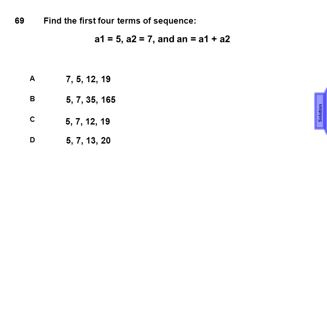 69 Find the first four terms of sequence: a1 = 5, a2 = 7, and an = a1 + a2. A. 7, 5, 12, 19. Solution.