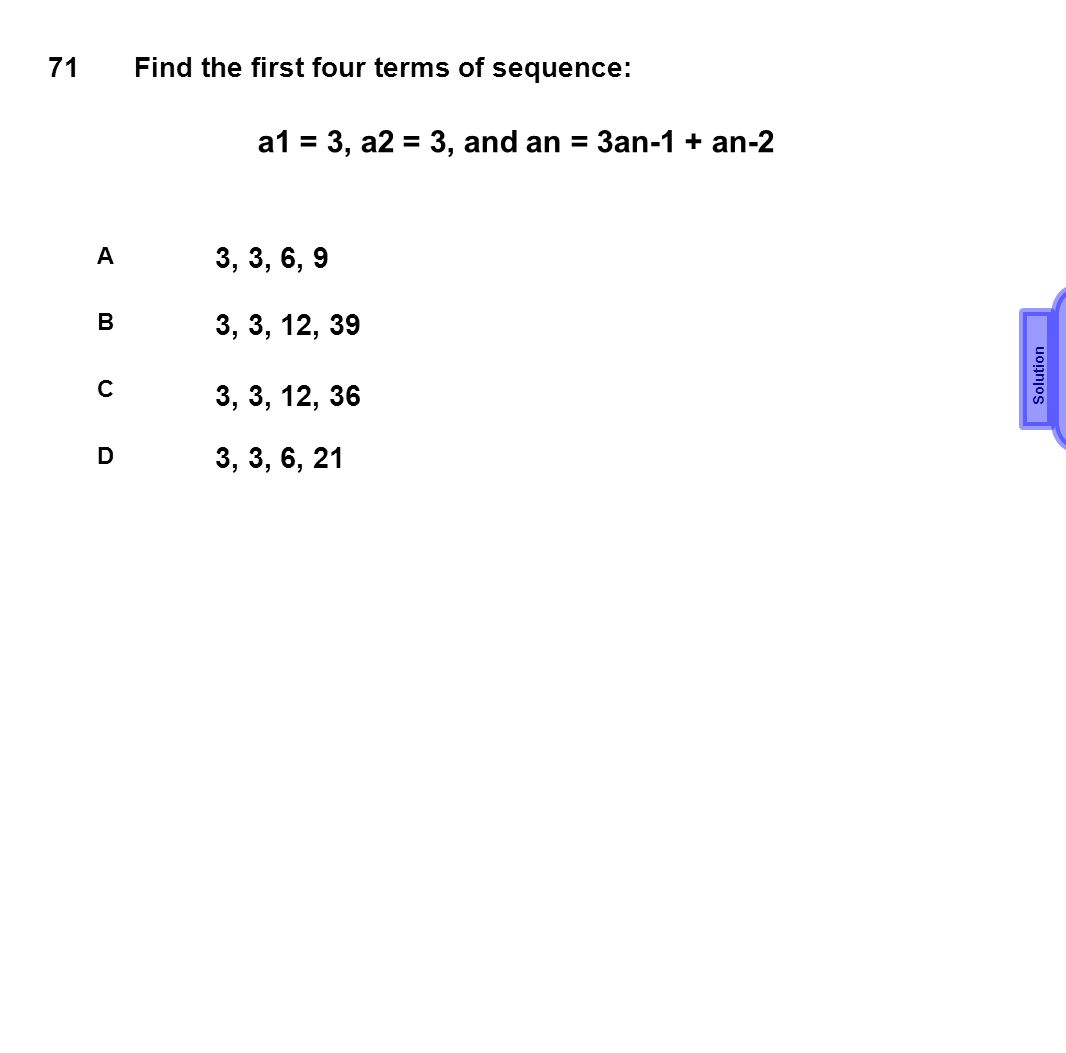 71 Find the first four terms of sequence: a1 = 3, a2 = 3, and an = 3an-1 + an-2. A. 3, 3, 6, 9. Solution.