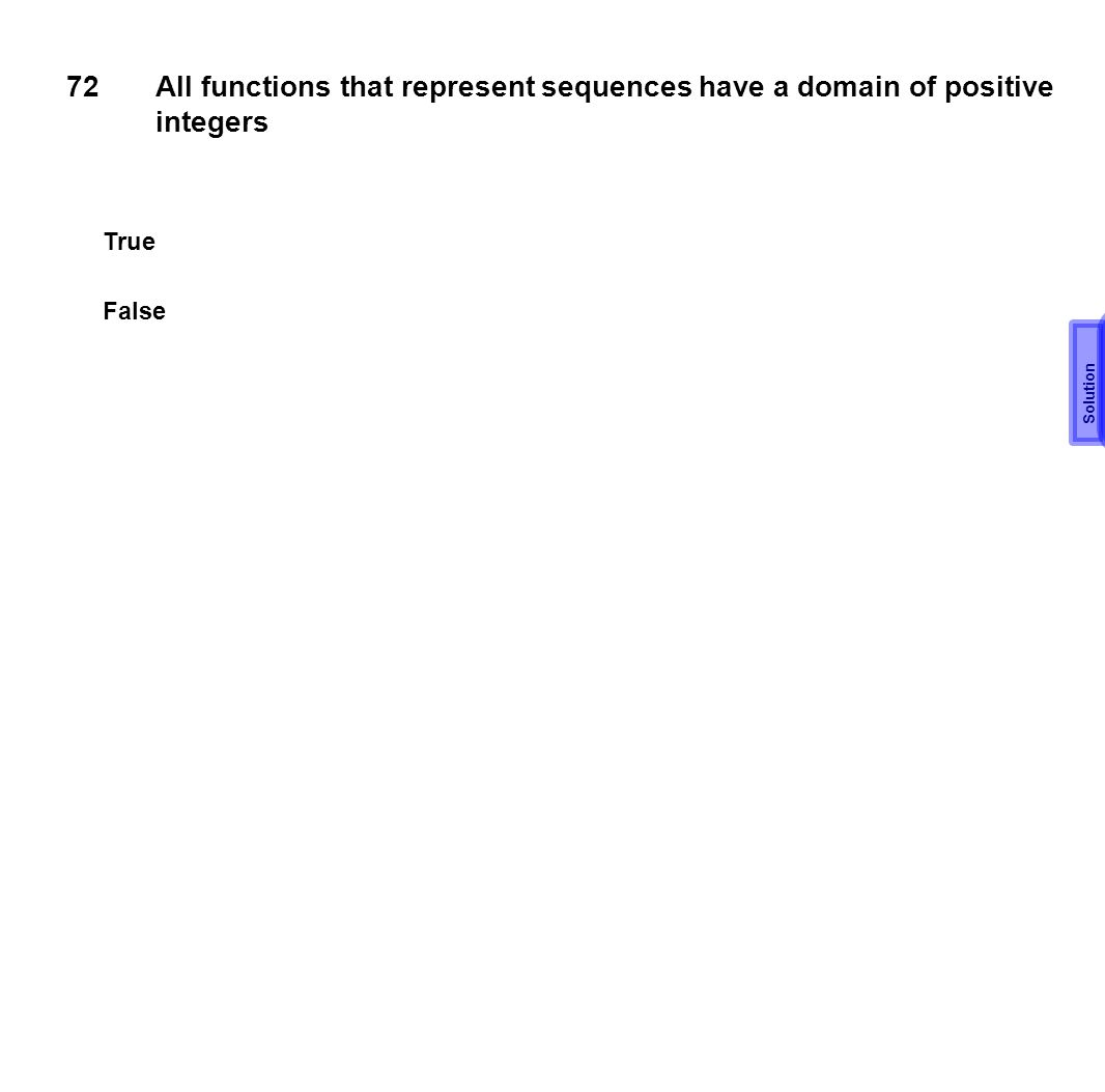 72 All functions that represent sequences have a domain of positive integers True False Solution T