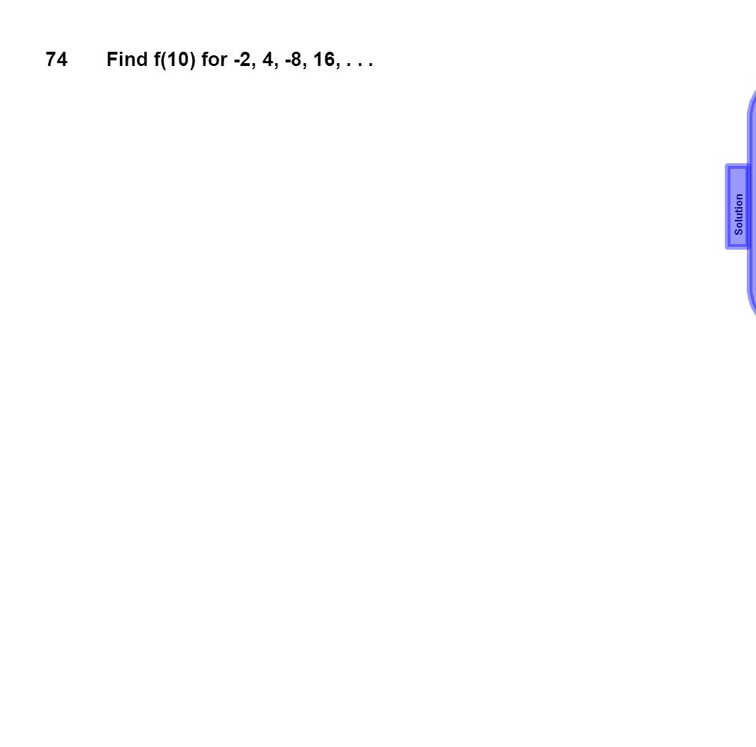 74 Find f(10) for -2, 4, -8, 16, . . . a1=-2, r=-2 an=-2(-2)n-1