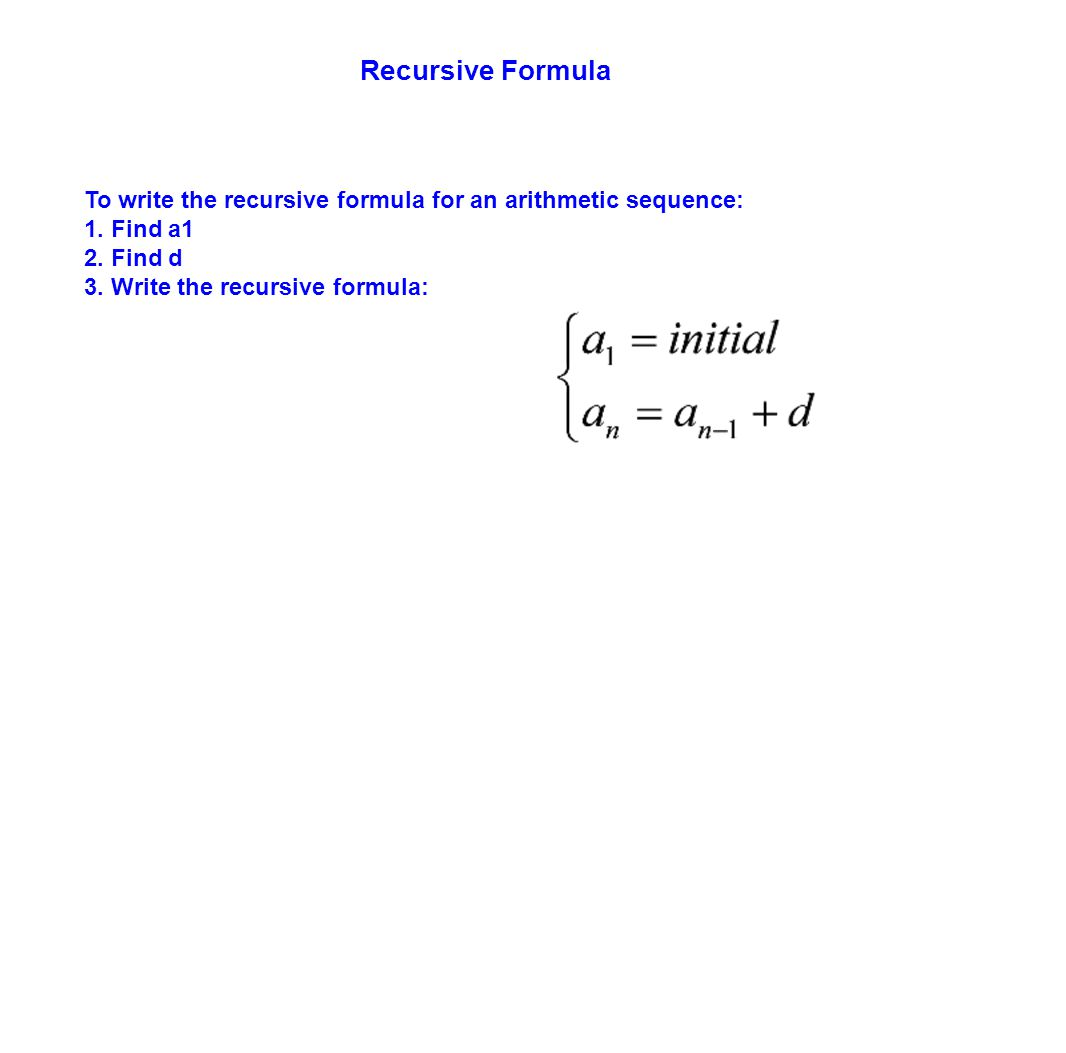 Recursive Formula To write the recursive formula for an arithmetic sequence: 1. Find a1. 2. Find d.