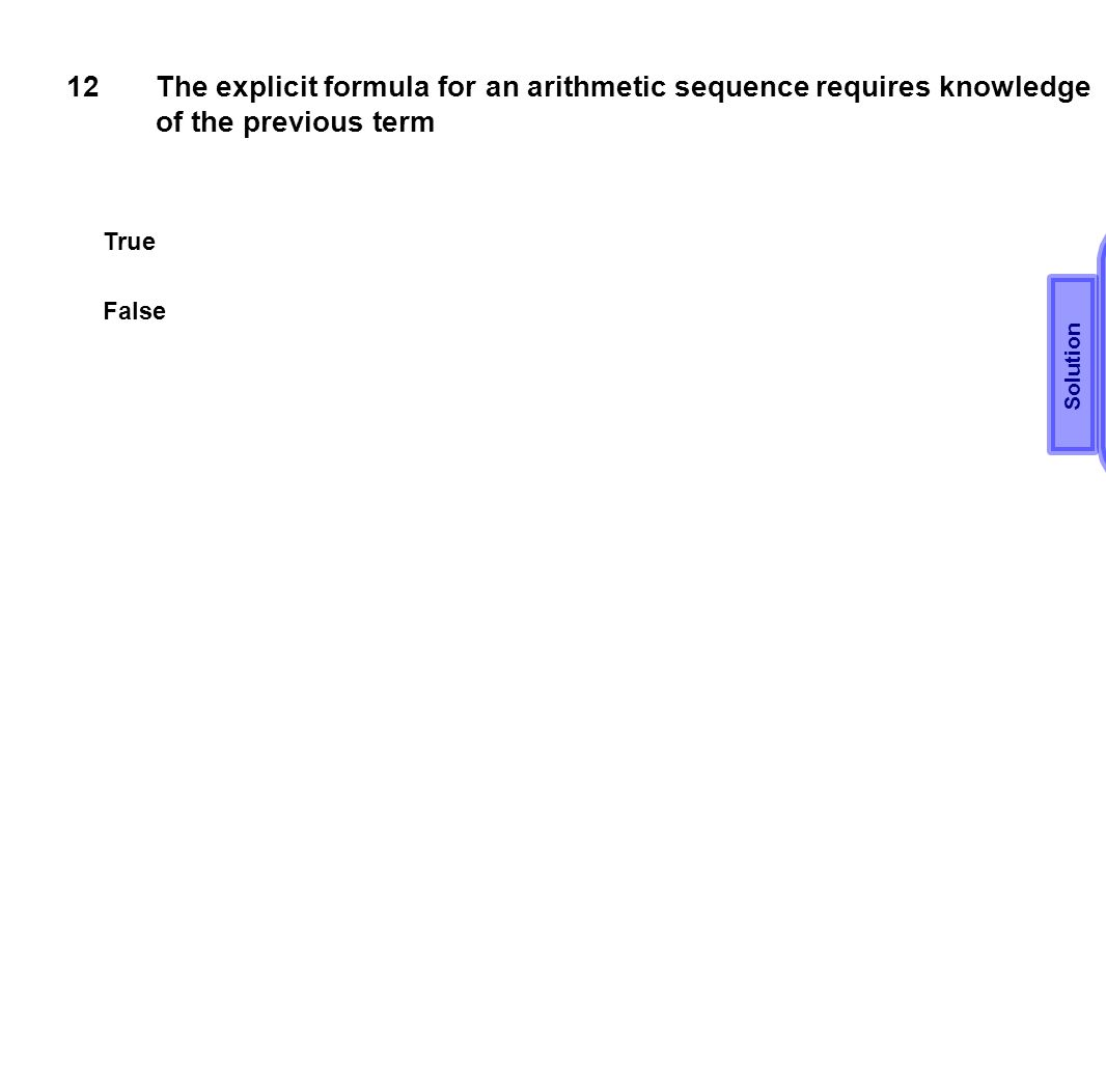 12 The explicit formula for an arithmetic sequence requires knowledge of the previous term. True. Solution.