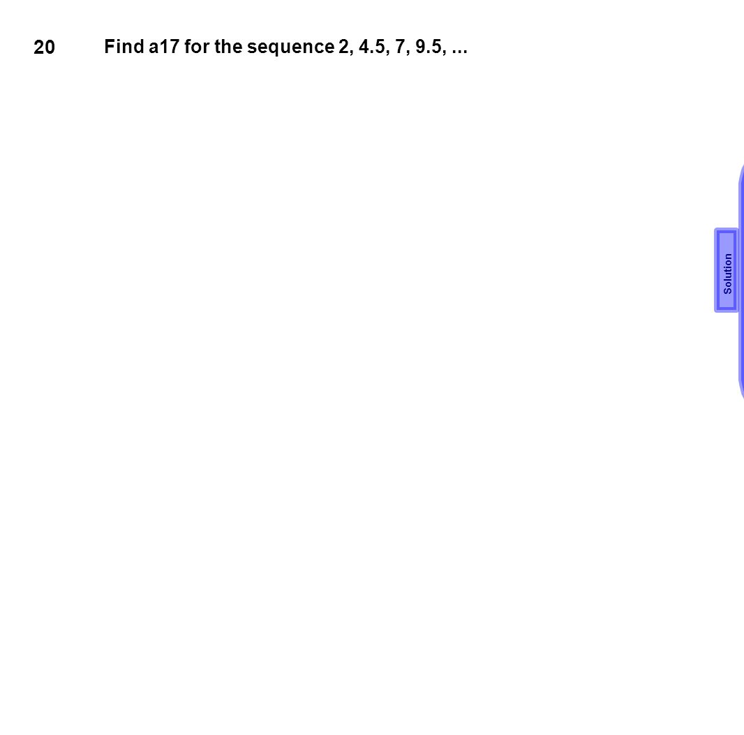 20 Find a17 for the sequence 2, 4.5, 7, 9.5, ... d=7-4.5=2.5