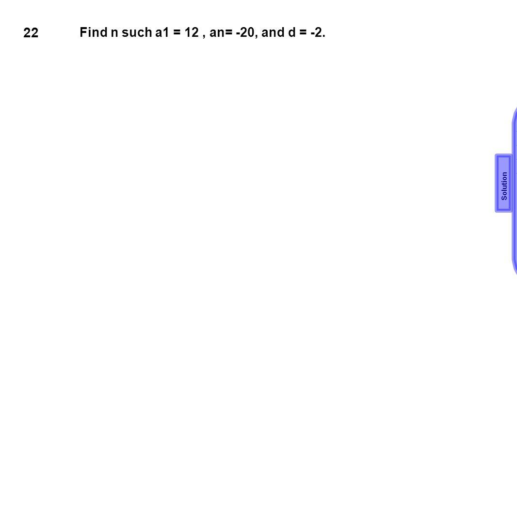 22 Find n such a1 = 12 , an= -20, and d = -2. an = a1 +(n-1)d