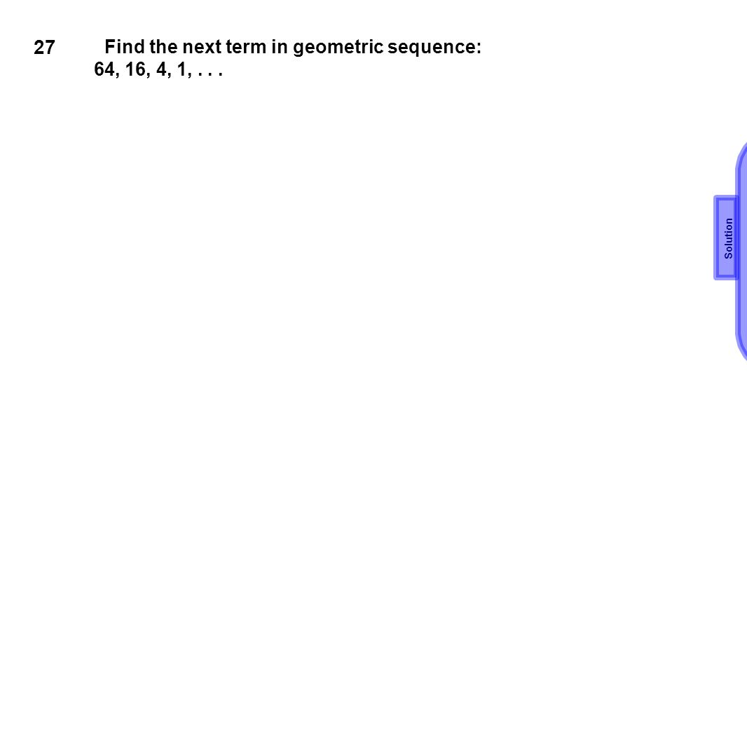 27 Find the next term in geometric sequence: 64, 16, 4, 1, . . .
