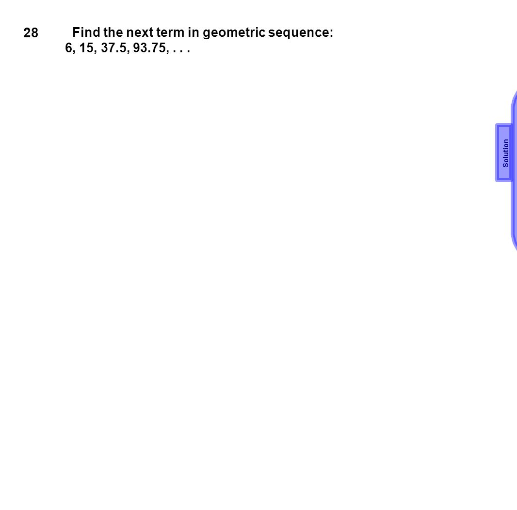 28 Find the next term in geometric sequence: 6, 15, 37.5, 93.75, . . .