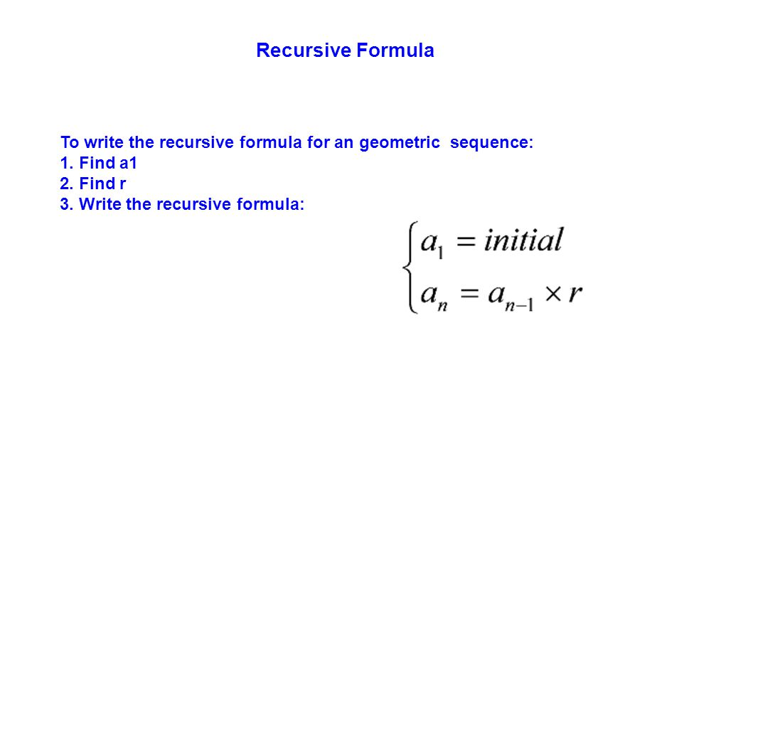 Recursive Formula To write the recursive formula for an geometric sequence: 1. Find a1. 2. Find r.