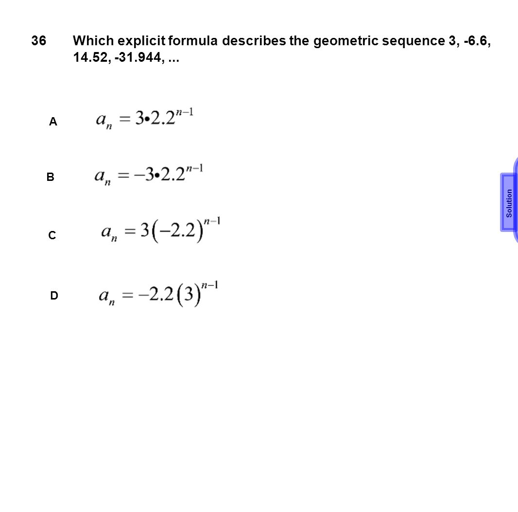 36 Which explicit formula describes the geometric sequence 3, -6.6, 14.52, -31.944, ... A. C. Solution.