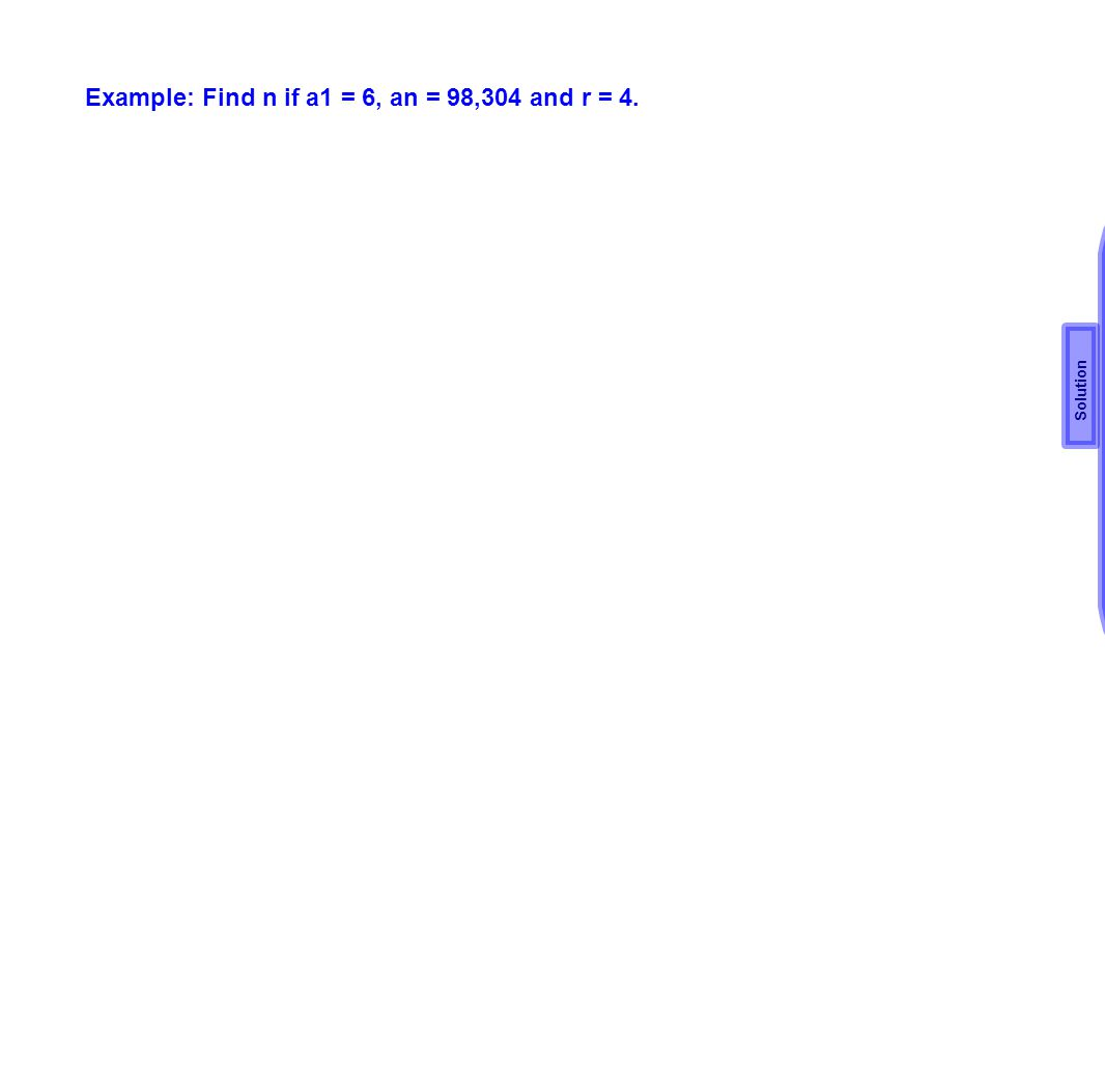 Example: Find n if a1 = 6, an = 98,304 and r = 4.