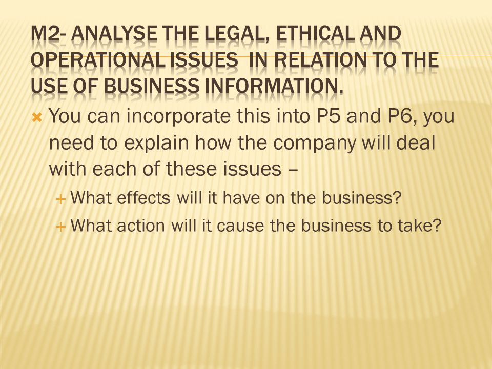 p6 legal and ethical issues of Unit 4 p5,p6&m2 - explain the legal and ethical issues in relation to the use of business information, explain the operational issues in relation to t for p5, learners need to explain the legal and ethical issues relating to the use of business information.