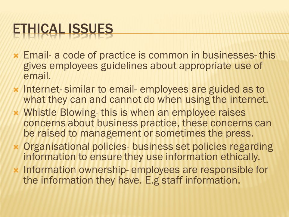 Ethical Issues Email- a code of practice is common in businesses- this gives employees guidelines about appropriate use of email.