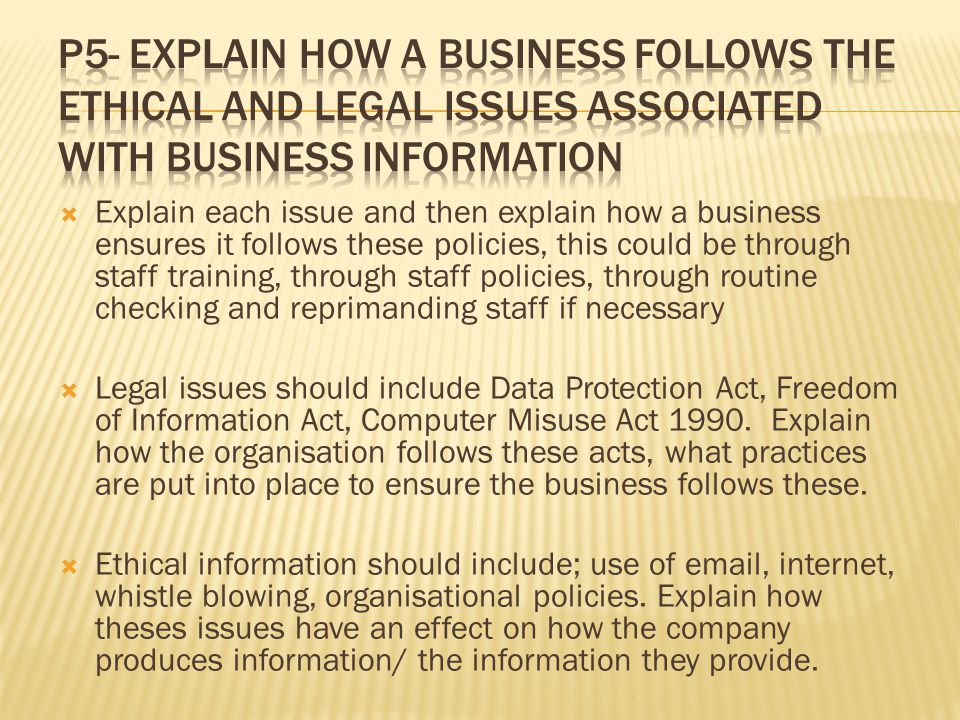 P5- Explain how a business follows the ethical and legal issues associated with business information