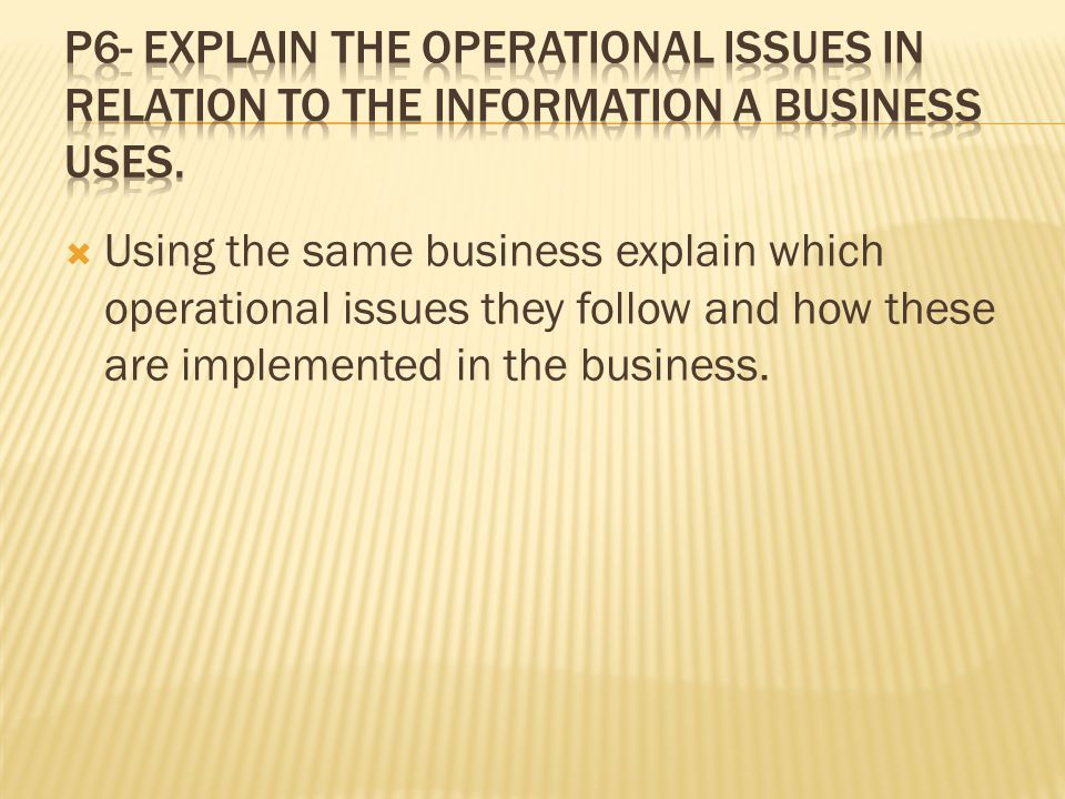P6- Explain the operational issues in relation to the information a business uses.